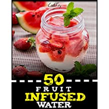 50 Fruit Infused Water: Unbearably Delicious, Detoxifying Weight Loss Solution