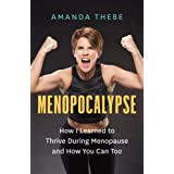 Menopocalypse: How I Learned to Thrive During Menopause and How You Can Too