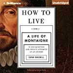 How to Live: Or a Life of Montaigne in One Question and Twenty Attempts at an Answer | Sarah Bakewell