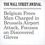 Belgium Frees Man Charged in Brussels Airport Attack, Focuses on Discovered Gloves | Julian E. Barnes,Valentina Pop,Devlin Barrett