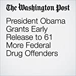 President Obama Grants Early Release to 61 More Federal Drug Offenders | Sari Horwitz,Ann E. Marimow