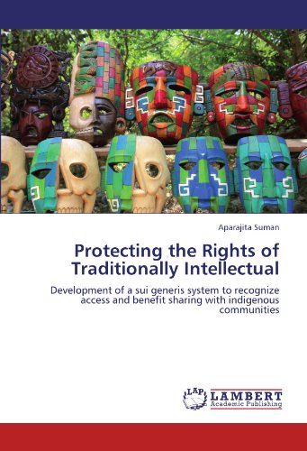 Protecting the Rights of Traditionally Intellectual: Development of a sui generis system to recognize access and benefit