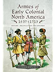Armies of Early Colonial North America 1607–1713: History, Organization and Uniforms