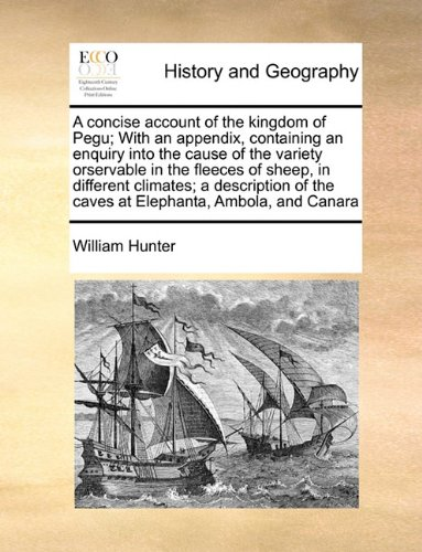Read Online A concise account of the kingdom of Pegu; With an appendix, containing an enquiry into the cause of the variety orservable in the fleeces of sheep, in ... of the caves at Elephanta, Ambola, and Canara PDF