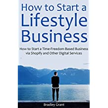 How to Start a Lifestyle Business: How to Start a Time-Freedom Based Business via Shopify and Other Digital Services