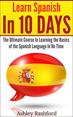 Learn Spanish In 10 DAYS: The Ultimate Course to Learning the Basics of the Spanish Language In No Time