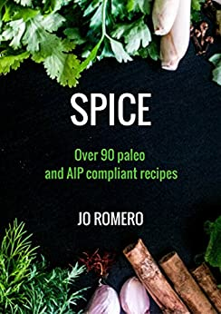 SPICE: Over 90 Paleo and AIP Compliant Recipes by [Romero, Jo]