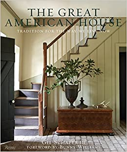 The Great American House: Tradition For The Way We Live Now: Gil Schafer  III, Bunny Williams: 9780847838721: Amazon.com: Books