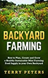 BACKYARD FARMING: How to Plan, Create and Grow a Healthy Sustainable Mini Farming Food Supply in your Own Backyard (Urban Farming, Backyard Chickens, Backyard Farming, Homesteading)