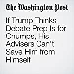 If Trump Thinks Debate Prep Is for Chumps, His Advisers Can't Save Him from Himself | Dan Balz