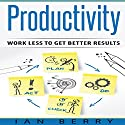 Productivity: Work Less to Get Better Results Audiobook by Ian Berry Narrated by Forris Day Jr