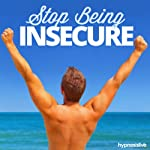 Stop Being Insecure Hypnosis: Alleviate All Your Apprehensions, with Hypnosis |  Hypnosis Live