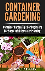 Container Gardening : Container Garden Tips For Beginners For Successful Container Planting (A Container Gardening Guide For The Perfect Gardener) (English Edition)