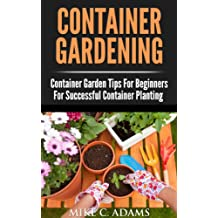 Container Gardening : Container Garden Tips For Beginners For Successful Container Planting (A Container Gardening Guide For The Perfect Gardener)