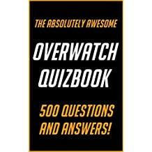 The Absolutely Awesome Overwatch Quizbook: 500 Question and Answers