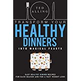 Transformieren Your Healthy Dinners into Magical Feasts: Easy Healthy Dinner Recipes for Each Season and For a Fast Weight Loss