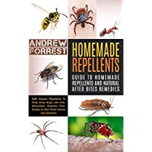 Homemade Repellents : Ultimate Guide To Homemade Repellents And Natural After Bites Remedies: Safe Organic Repellents To Keep Away Bugs Like Ants,Mosquitoes,Roaches,Flies,Spiders ... The Grid,Travel,Aromatherapy,Camping)
