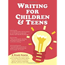 Writing for Children and Teens: A Crash Course (How to Write, Edit, and Publish a Kid's or Teen Book with Children's Book Publishers)