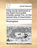 A Few Words Addressed to the Right Honourable Charles James Fox, on the Sacred Duty of Insurrection, Rockingham., 1140786466