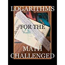 Logarithms for the Math Challenged (Math for the Math Challenged Book 1)