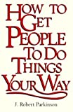 How to Get People to Do Things Your Way, J. Robert Parkinson, 0844244880