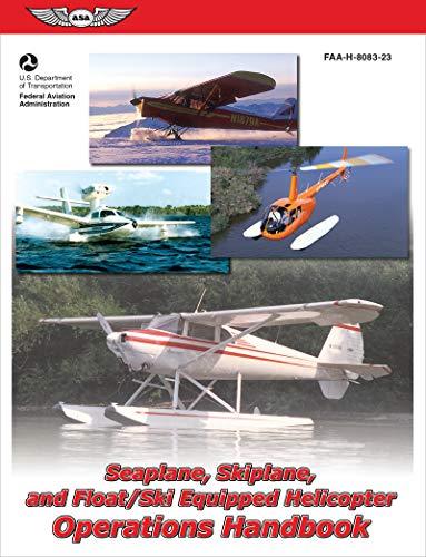Seaplane, Skiplane, and Float/Ski-Equipped Helicopter Operations Handbook: FAA-H-8083-23 (FAA Handbooks series)