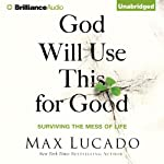 God Will Use This for Good: Surviving the Mess of Life   Max Lucado