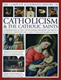 The Complete Illustrated History of Catholicism & the Catholic Saints: A Comprehensive Account Of The History, Philosophy And Practice Of Catholic ... And A Guide To The Most Significant Saints