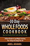 30 Day Whole Foods Cookbook: Approved Healthy Whole Foods Eating Challenge. Delicious Recipes to Lose Weight, Increasing Your Energy and Change Your Life offers