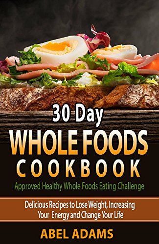 30 Day Whole Foods Cookbook: Approved Healthy Whole Foods Eating Challenge. Delicious Recipes to Lose Weight, Increasing Your Energy and Change Your Life by Abel Adams