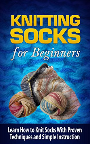 Knitting Socks: Knitting Socks for Beginners: Learn How to Knit Socks With Proven Techniques and Simple Instruction: Knitting Socks: Knitting Socks (Needlework, ... Beginners, Cros Stitching, Craft and Hobby)