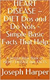 HEART DISEASE – DIET Dos and Do Nots - Simple Basic Facts That Help: A Simple Basic Book on HEART DISEASE diet FACTS