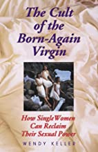 The Cult of the Born-Again Virgin: How Single Women Can Reclaim Their Sexual Power