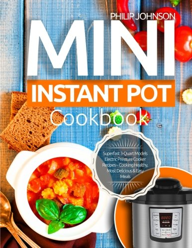 Mini Instant Pot Cookbook: Superfast 3-Quart Models Electric Pressure Cooker Recipes - Cooking Healthy, Most Delicious & Easy Meals by Philip Johnson