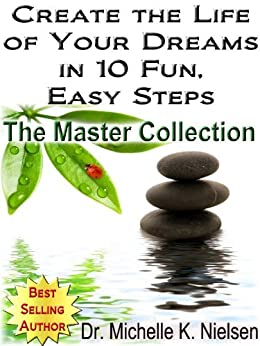 CREATE THE LIFE OF YOUR DREAMS IN 10 FUN, EASY STEPS - The Master Collection by [Nielsen, Dr. Michelle]