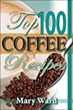 Top 100 Coffee Recipes, Mary Augusta Ward, 0883911639