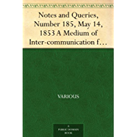 Notes and Queries, Number 185, May 14, 1853 A Medium of Inter-communication for Literary Men, Artists, Antiquaries, Genealogists, etc.