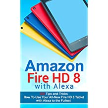 Amazon Fire HD 8 with Alexa: 333 Tips and Tricks How To Use Your All-New Fire HD 8 Tablet with Alexa to the Fullest (Tips And Tricks, Kindle Fire HD 8 & 10, New Generation)