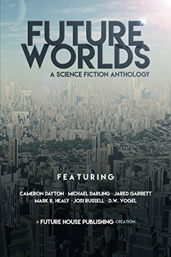 Future Worlds: A Science Fiction Anthology by [Dayton, Cameron, Darling, Michael, Garrett, Jared, Healy, Mark R., Russell, Josi, Vogel, D.W.]