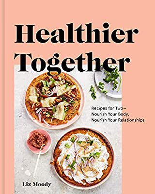 Healthier Together Recipes For Two Nourish Your Body Nourish Your Relationships A Cookbook Moody Liz Amazon Com Au Books