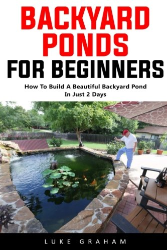Backyard Ponds For Beginners: How To Build A Beautiful Backyard Pond In Just 2 Days! PDF