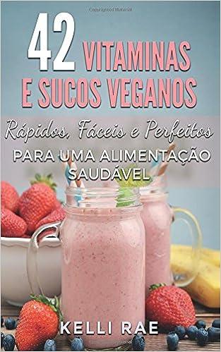 42 Vitaminas e Sucos Veganos: Rápidos, Fáceis e Perfeitos para uma Alimentação Saudável (Portuguese Edition): Kelli Rae, Livia Linhares: 9781507151396: ...