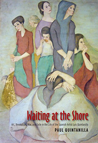 Waiting at the Shore: Art, Revolution, War & Exile in the Life of the Spanish Artist Luis Quintanilla (The Canada Blanch / Sussex Academic Studies on Contemporary Spain)