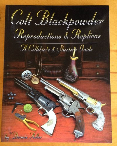 Colt Blackpowder Reproductions & Replicas: A Collector's & Shooter's Guide