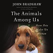 The Animals Among Us: How Pets Make Us Human Audiobook by John Bradshaw Narrated by Graeme Malcolm