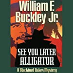 See You Later, Alligator: A Blackford Oakes Mystery | William F. Buckley