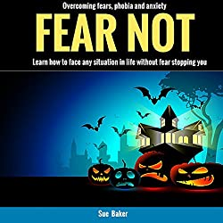 Fear Not: Overcoming Fears, Phobia and Anxiety