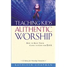 Teaching Kids Authentic Worship: How to Keep Them Close to God for Life
