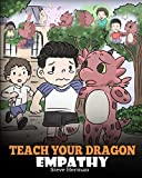 Teach Your Dragon Empathy: Help Your Dragon Understand Empathy. A Cute Children Story To Teach Kids Empathy, Compassion and Kindness. (My Dragon Books)
