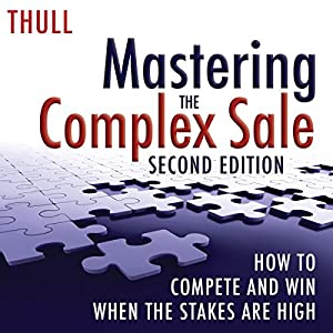 Mastering the Complex Sale: How to Compete and Win When the Stakes Are High! Hörbuch